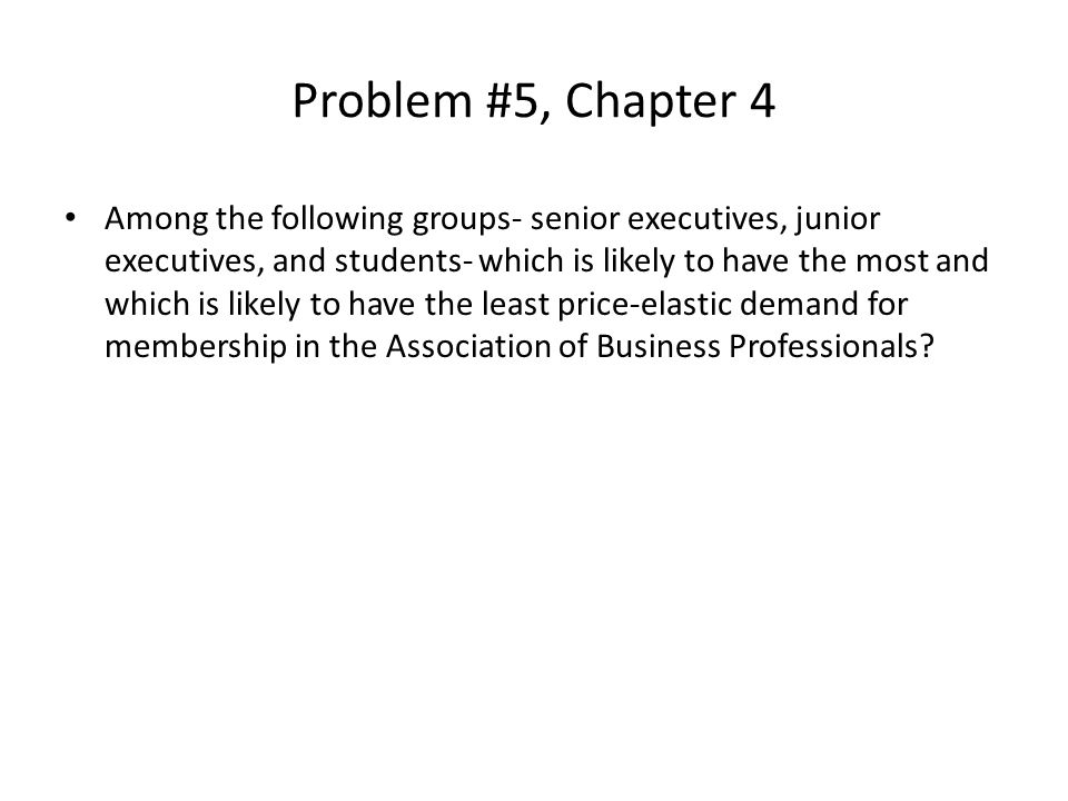 Problem #5, Chapter 4 Among the following groups- senior executives, junior executives, and students- which is likely to have the most and which is li