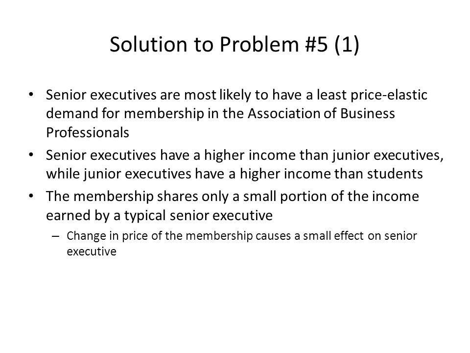 Solution to Problem #5 (1) Senior executives are most likely to have a least price-elastic demand for membership in the Association of Business Profes