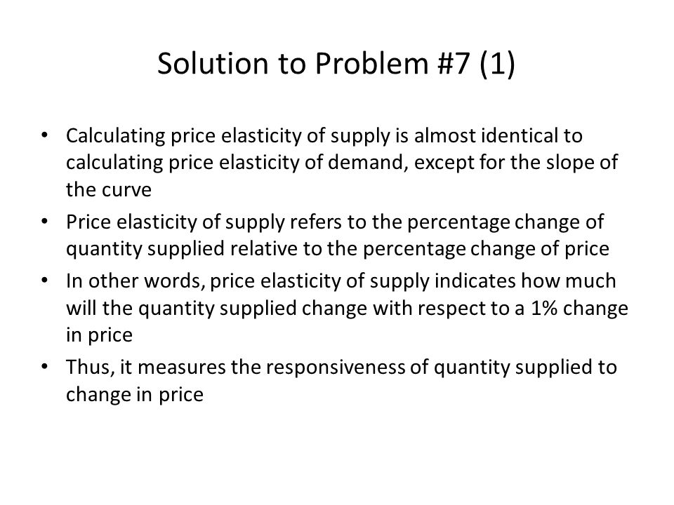 Solution to Problem #7 (1) Calculating price elasticity of supply is almost identical to calculating price elasticity of demand, except for the slope