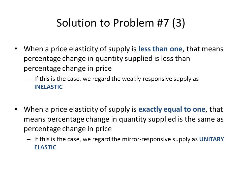 Solution to Problem #7 (3) When a price elasticity of supply is less than one, that means percentage change in quantity supplied is less than percenta