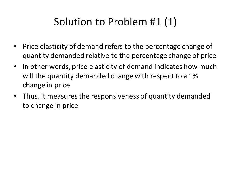 Solution to Problem #1 (2) Price elasticity of demand is always a negative index, as the demand curve is downward sloping For convenience, we always take absolute value of a price elasticity of demand When the absolute value of a price elasticity of demand is greater than one, that means percentage change in quantity demanded is greater than percentage change in price – If this is the case, we regard the highly responsive demand as ELASTIC