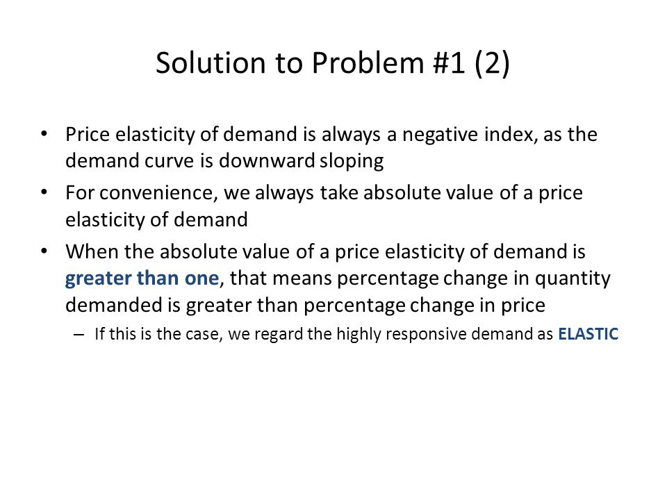 Solution to Problem #1 (3) When the absolute value of a price elasticity of demand is less than one, that means percentage change in quantity demanded is less than percentage change in price – If this is the case, we regard the weakly responsive demand as INELASTIC When the absolute value of a price elasticity of demand is exactly equal to one, that means percentage change in quantity demanded is the same as percentage change in price – If this is the case, we regard the mirror-responsive demand as UNITARY ELASTIC