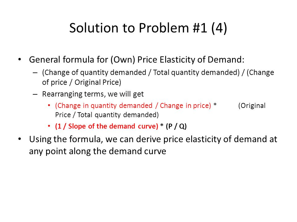 Solution to Problem #1 (5) Point A – 1 / Slope of the demand curve 1 / (-100/100) = -1 – Price is $100 and quantity demanded is 0 – Price elasticity of demand = -1 * (100 / 0) – Price elasticity of demand = Infinity – The demand is perfectly elastic Point B – 1 / Slope of the demand curve = -1 – Price is $75 and quantity demanded is 25 – Price elasticity of demand = -1 * (75 / 25) – Price elasticity of demand = -3 (Or 3 in if we take absolute value) – As it is greater than 1, the demand is elastic