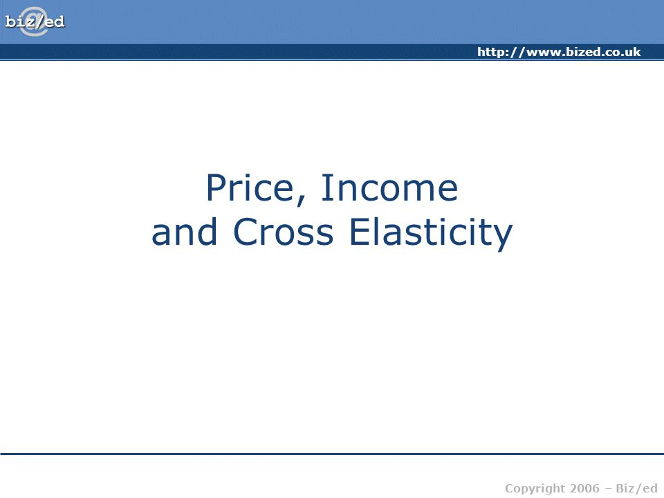 http://www.bized.co.uk Copyright 2006 – Biz/ed Price, Income and Cross Elasticity
