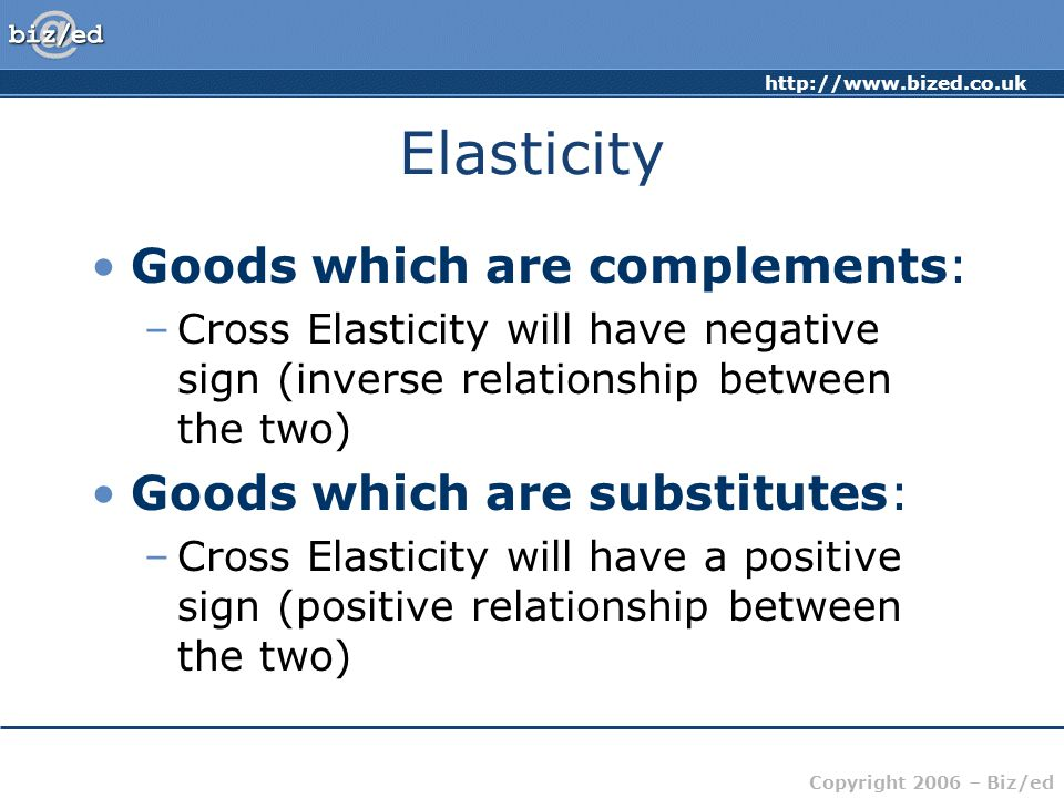 http://www.bized.co.uk Copyright 2006 – Biz/ed Elasticity Goods which are complements: –Cross Elasticity will have negative sign (inverse relationship between the two) Goods which are substitutes: –Cross Elasticity will have a positive sign (positive relationship between the two)