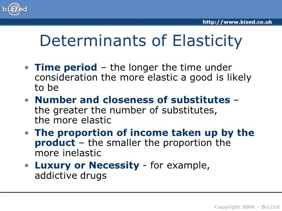 http://www.bized.co.uk Copyright 2006 – Biz/ed Determinants of Elasticity Time period – the longer the time under consideration the more elastic a good is likely to be Number and closeness of substitutes – the greater the number of substitutes, the more elastic The proportion of income taken up by the product – the smaller the proportion the more inelastic Luxury or Necessity - for example, addictive drugs