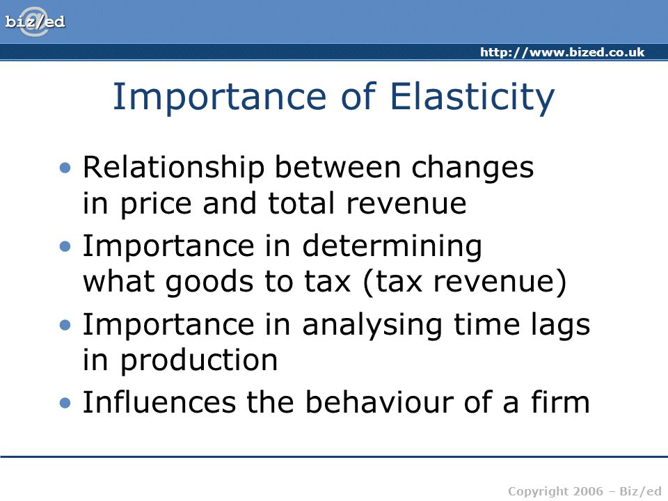 http://www.bized.co.uk Copyright 2006 – Biz/ed Importance of Elasticity Relationship between changes in price and total revenue Importance in determining what goods to tax (tax revenue) Importance in analysing time lags in production Influences the behaviour of a firm