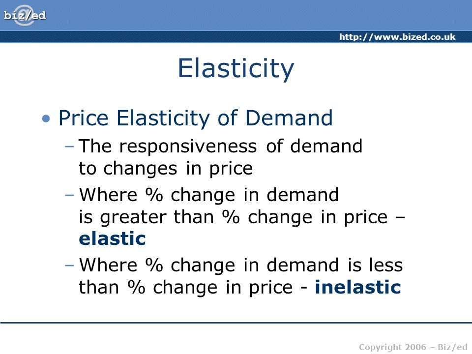 http://www.bized.co.uk Copyright 2006 – Biz/ed Elasticity Price Elasticity of Demand –The responsiveness of demand to changes in price –Where % change in demand is greater than % change in price – elastic –Where % change in demand is less than % change in price - inelastic