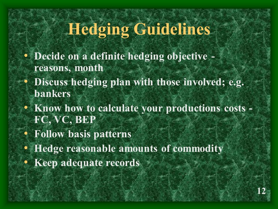 12 Hedging Guidelines Decide on a definite hedging objective - reasons, month Discuss hedging plan with those involved; e.g. bankers Know how to calcu