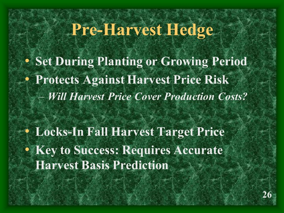 26 Pre-Harvest Hedge Set During Planting or Growing Period Protects Against Harvest Price Risk –Will Harvest Price Cover Production Costs? Locks-In Fa