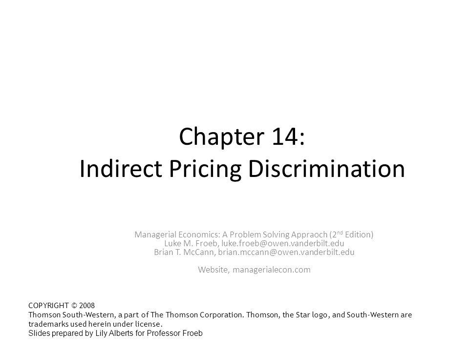 Chapter 14: Indirect Pricing Discrimination Managerial Economics: A Problem Solving Appraoch (2 nd Edition) Luke M. Froeb, luke.froeb@owen.vanderbilt.