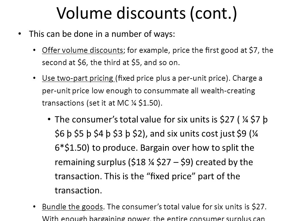 Volume discounts (cont.) This can be done in a number of ways: Offer volume discounts; for example, price the rst good at $7, the second at $6, the third at $5, and so on.