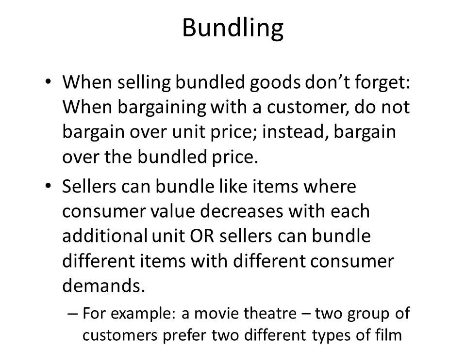 Bundling When selling bundled goods dont forget: When bargaining with a customer, do not bargain over unit price; instead, bargain over the bundled pr