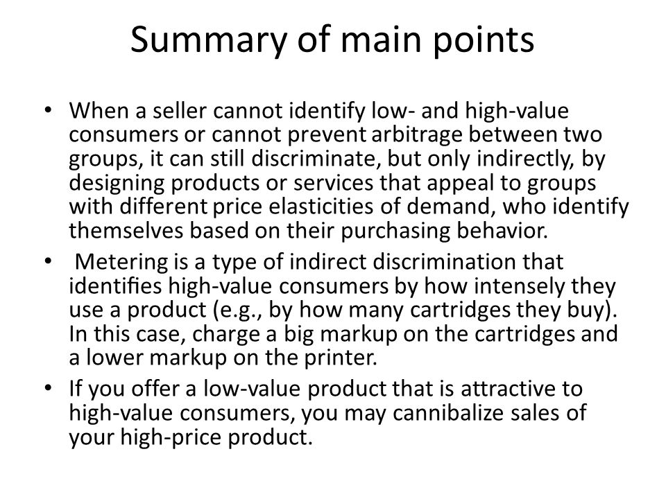Summary of main points When a seller cannot identify low- and high-value consumers or cannot prevent arbitrage between two groups, it can still discri