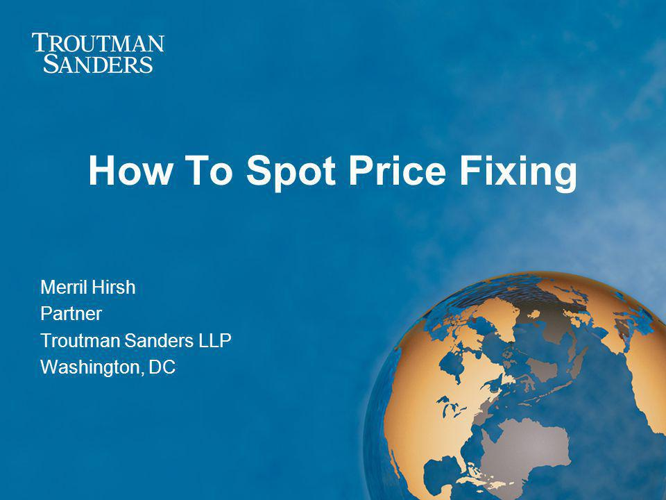 How To Spot Price Fixing Merril Hirsh Partner Troutman Sanders LLP Washington, DC