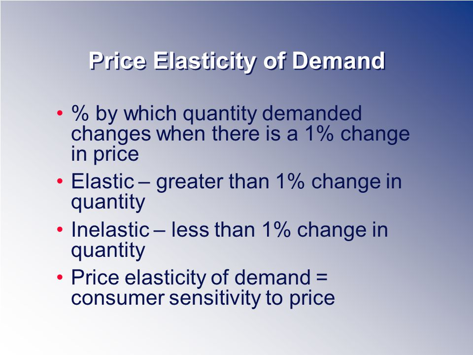 Price Elasticity of Demand % by which quantity demanded changes when there is a 1% change in price Elastic – greater than 1% change in quantity Inelastic – less than 1% change in quantity Price elasticity of demand = consumer sensitivity to price