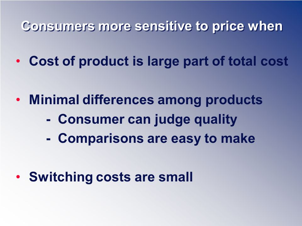 Consumers more sensitive to price when Cost of product is large part of total cost Minimal differences among products - Consumer can judge quality - Comparisons are easy to make Switching costs are small
