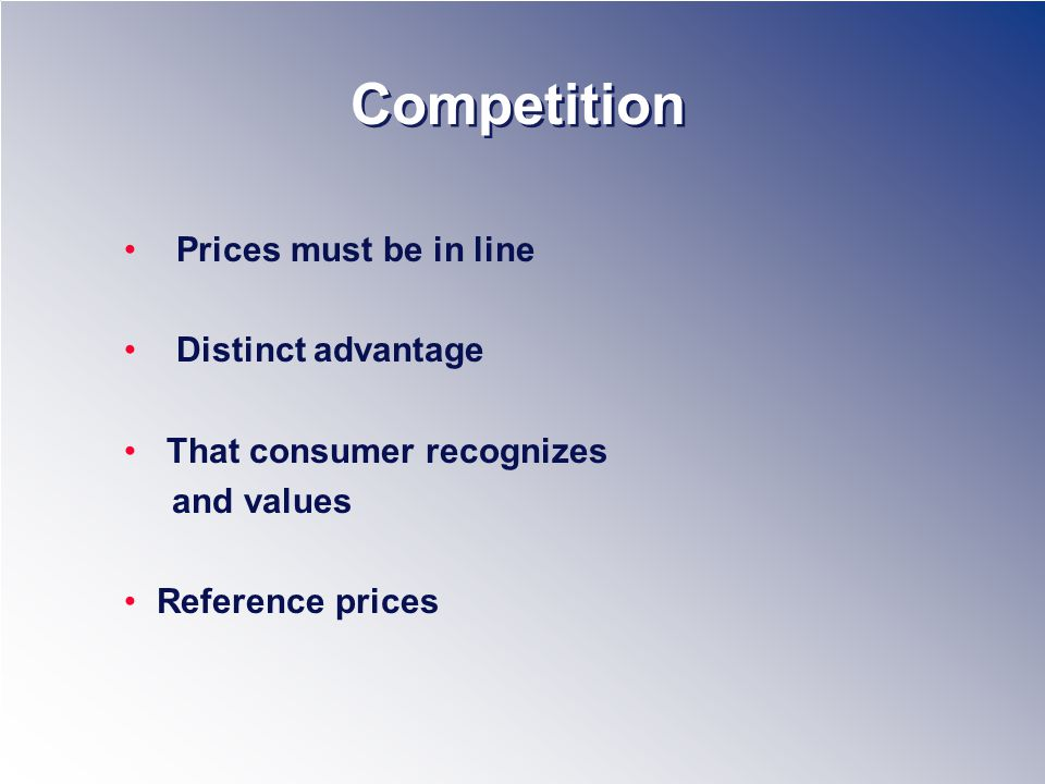 Competition Prices must be in line Distinct advantage That consumer recognizes and values Reference prices