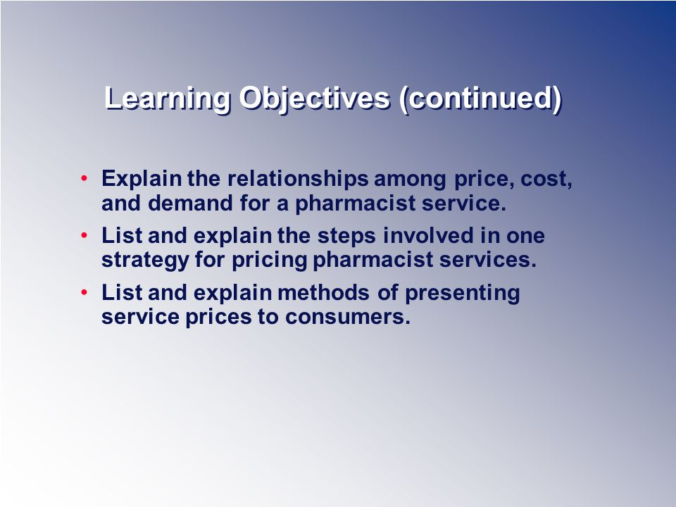 Learning Objectives (continued) Explain the relationships among price, cost, and demand for a pharmacist service.