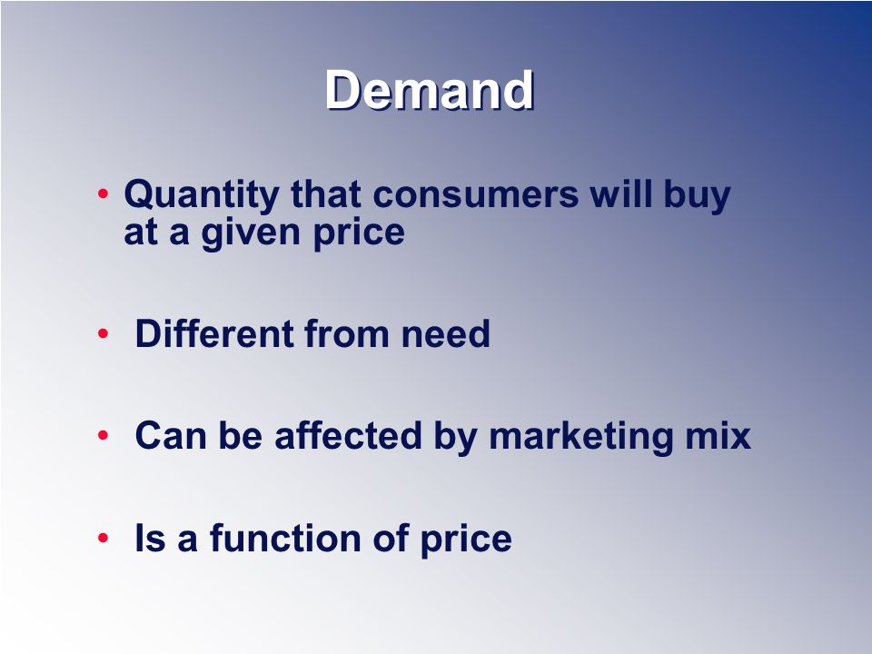 Demand Quantity that consumers will buy at a given price Different from need Can be affected by marketing mix Is a function of price
