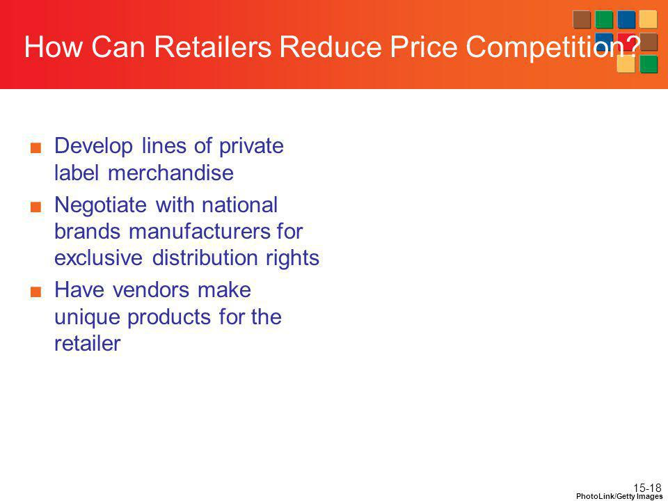 15-18 How Can Retailers Reduce Price Competition? Develop lines of private label merchandise Negotiate with national brands manufacturers for exclusiv