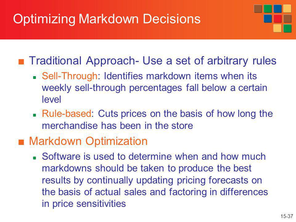 15-37 Optimizing Markdown Decisions Traditional Approach- Use a set of arbitrary rules Sell-Through: Identifies markdown items when its weekly sell-th