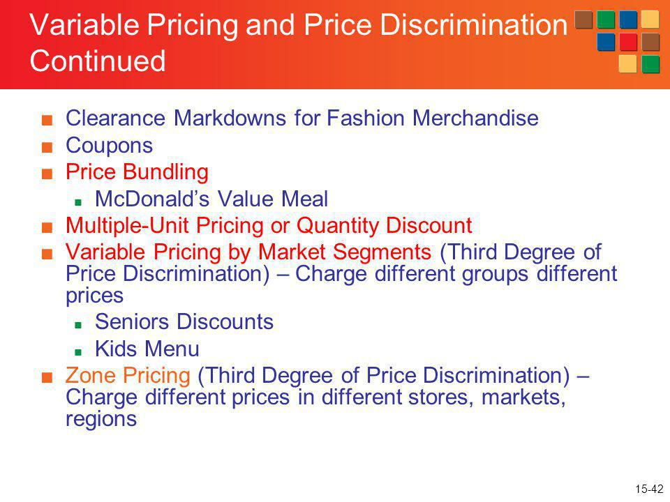 15-42 Variable Pricing and Price Discrimination Continued Clearance Markdowns for Fashion Merchandise Coupons Price Bundling McDonalds Value Meal Mult