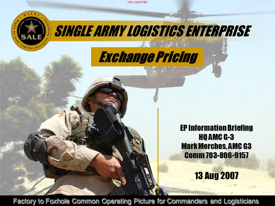 UNCLASSIFIED Factory to Foxhole Common Operating Picture for Commanders and Logisticians SINGLE ARMY LOGISTICS ENTERPRISE EP Information Briefing HQ A