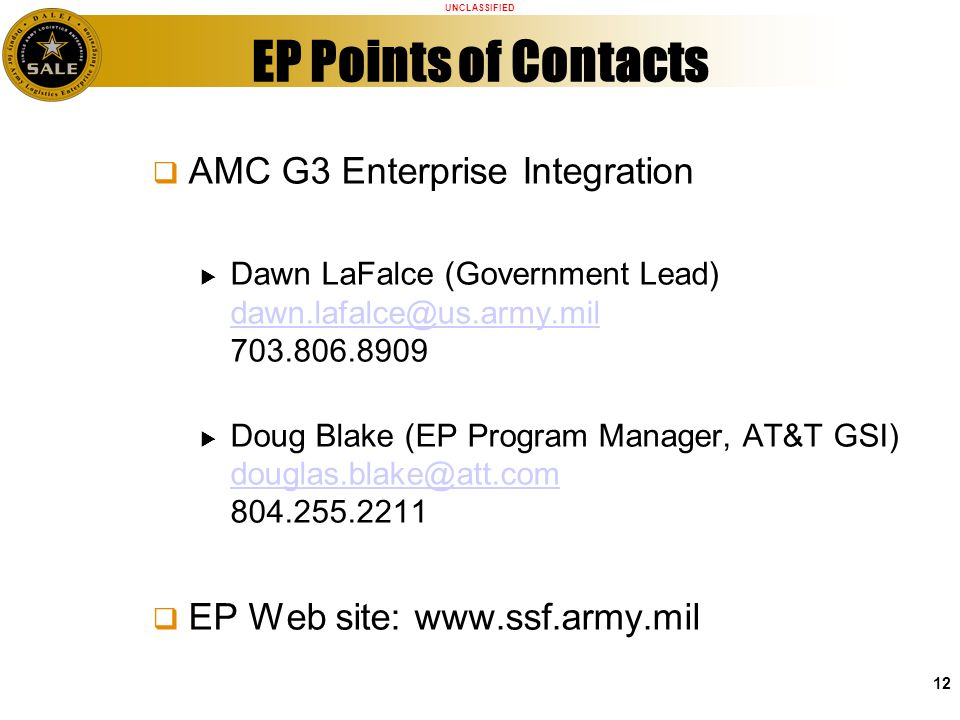 UNCLASSIFIED 12 EP Points of Contacts AMC G3 Enterprise Integration Dawn LaFalce (Government Lead) dawn.lafalce@us.army.mil 703.806.8909 dawn.lafalce@us.army.mil Doug Blake (EP Program Manager, AT&T GSI) douglas.blake@att.com 804.255.2211 douglas.blake@att.com EP Web site: www.ssf.army.mil