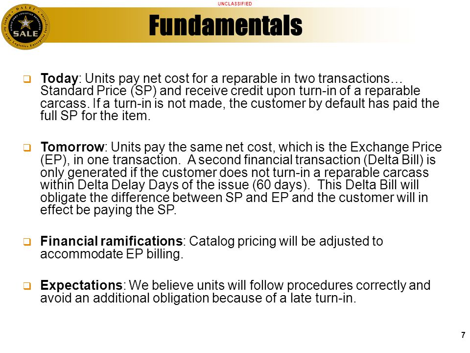 UNCLASSIFIED 7 Fundamentals Today: Units pay net cost for a reparable in two transactions… Standard Price (SP) and receive credit upon turn-in of a re