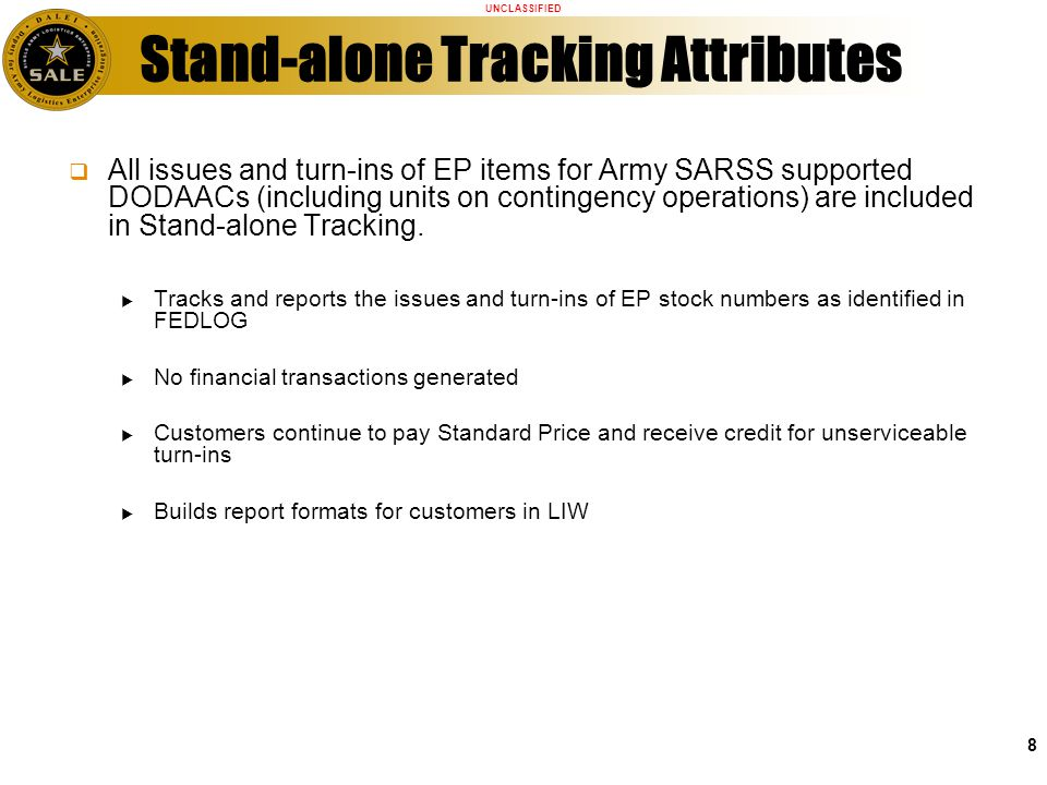 UNCLASSIFIED 8 All issues and turn-ins of EP items for Army SARSS supported DODAACs (including units on contingency operations) are included in Stand-alone Tracking.