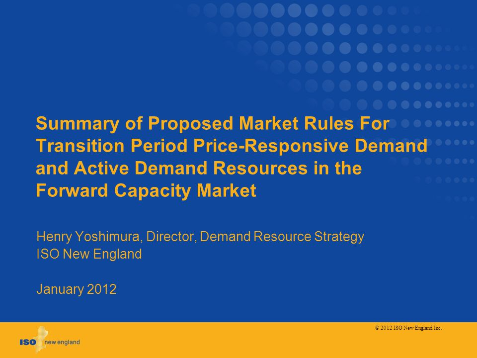 Summary of Proposed Market Rules For Transition Period Price-Responsive Demand and Active Demand Resources in the Forward Capacity Market Henry Yoshimura, Director, Demand Resource Strategy ISO New England January 2012 © 2012 ISO New England Inc.