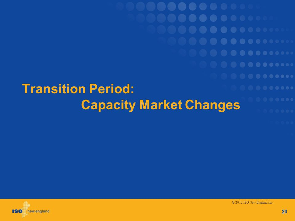 Transition Period: Capacity Market Changes 20 © 2012 ISO New England Inc.