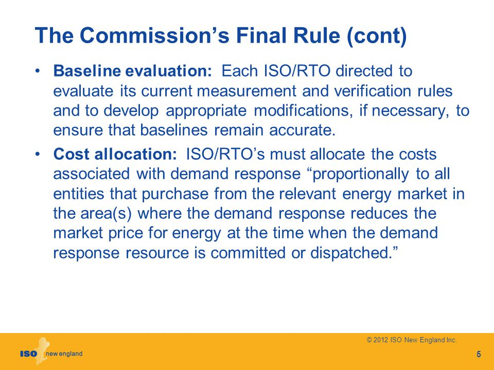 The Commissions Final Rule (cont) Baseline evaluation: Each ISO/RTO directed to evaluate its current measurement and verification rules and to develop appropriate modifications, if necessary, to ensure that baselines remain accurate.