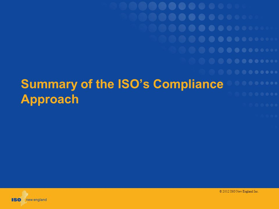Summary of the ISOs Compliance Approach © 2012 ISO New England Inc.