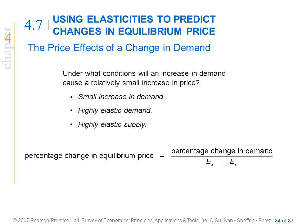 chapter © 2007 Pearson/Prentice Hall, Survey of Economics: Principles, Applications & Tools, 3e, OSullivan Sheffrin Perez 34 of 37 USING ELASTICITIES TO PREDICT CHANGES IN EQUILIBRIUM PRICE 4.7 The Price Effects of a Change in Demand Under what conditions will an increase in demand cause a relatively small increase in price.