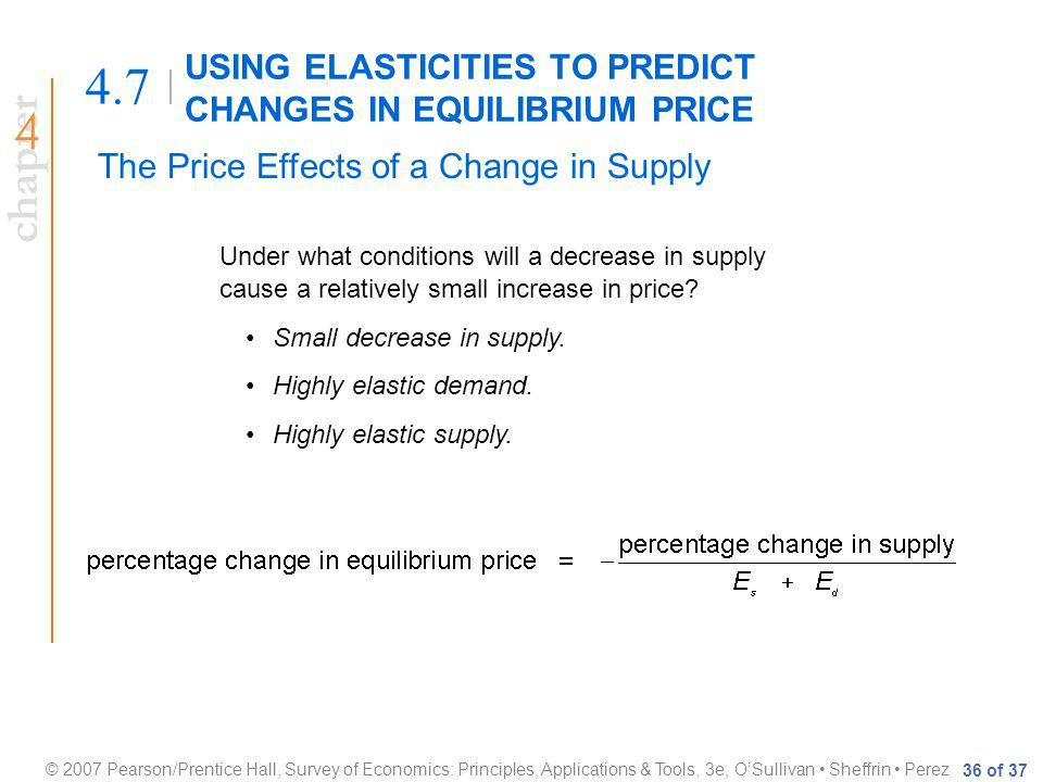 chapter © 2007 Pearson/Prentice Hall, Survey of Economics: Principles, Applications & Tools, 3e, OSullivan Sheffrin Perez 36 of 37 USING ELASTICITIES TO PREDICT CHANGES IN EQUILIBRIUM PRICE 4.7 The Price Effects of a Change in Supply Under what conditions will a decrease in supply cause a relatively small increase in price.