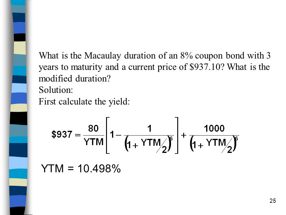 24 n Zero coupon bond: duration = maturity n Duration Properties –Longer maturity, longer duration –Duration increases at a decreasing rate as maturit