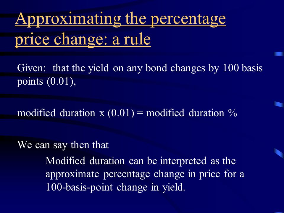 Approximating the percentage price change Approximate percentage price change = - modified duration x yield change (decimal) Example: 6%, 25 year bond selling at 70.357 to yield 9% modified duration = 10.62 Yields increase to 9.1% (change of 10 basis points or +0.0010), the approximate percentage change in price is: -10.62 (+0.0010) = -0.0106 = -1.06% Actual percentage price change from table 24-2 is +1.07%.