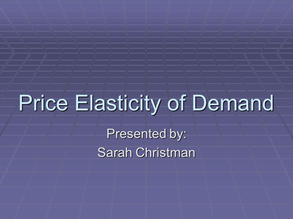 Price Elasticity of Demand Presented by: Sarah Christman