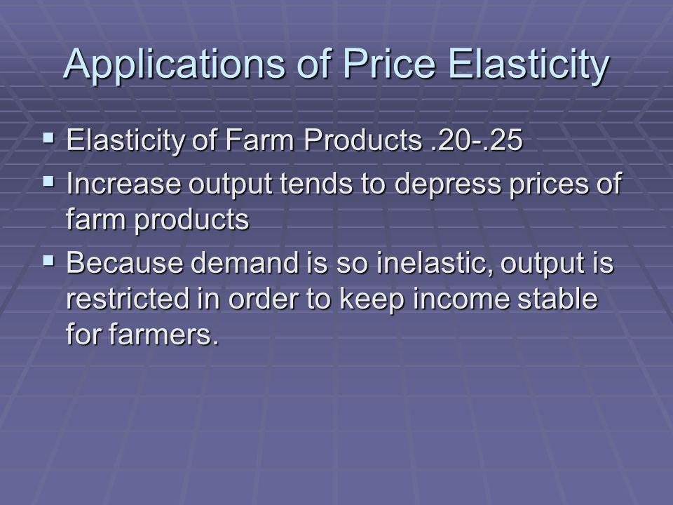 Applications of Price Elasticity Elasticity of Farm Products.20-.25 Elasticity of Farm Products.20-.25 Increase output tends to depress prices of farm products Increase output tends to depress prices of farm products Because demand is so inelastic, output is restricted in order to keep income stable for farmers.