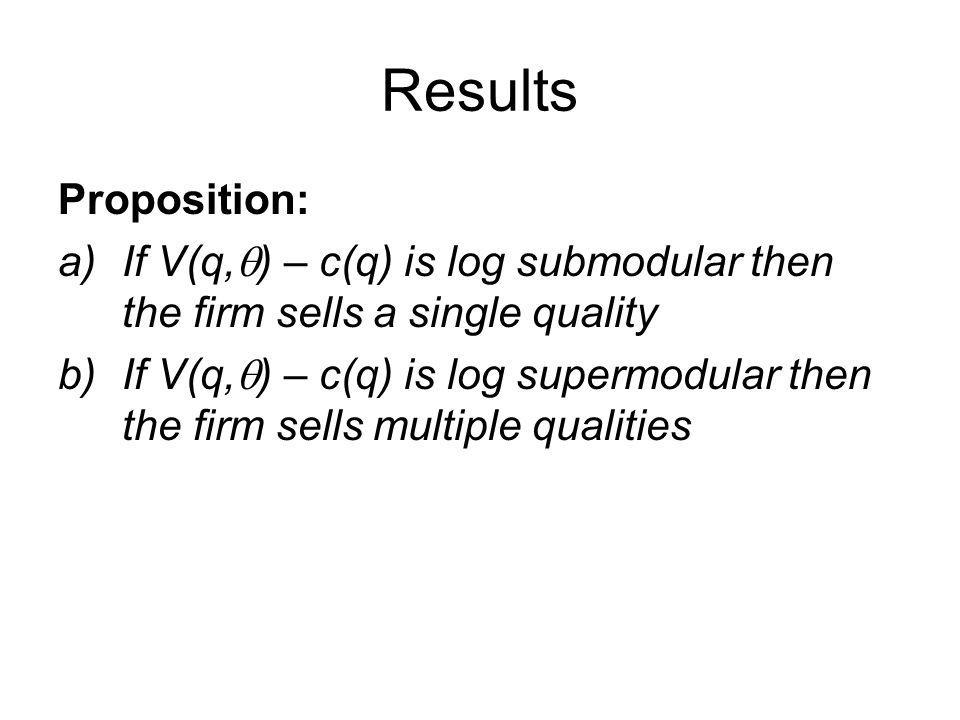 Results Proposition: a)If V(q, ) – c(q) is log submodular then the firm sells a single quality b)If V(q, ) – c(q) is log supermodular then the firm se