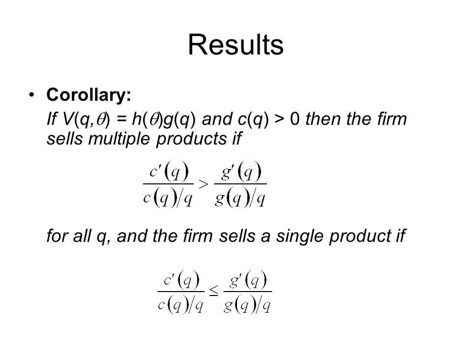Results Corollary: If V(q, ) = h( )g(q) and c(q) > 0 then the firm sells multiple products if for all q, and the firm sells a single product if