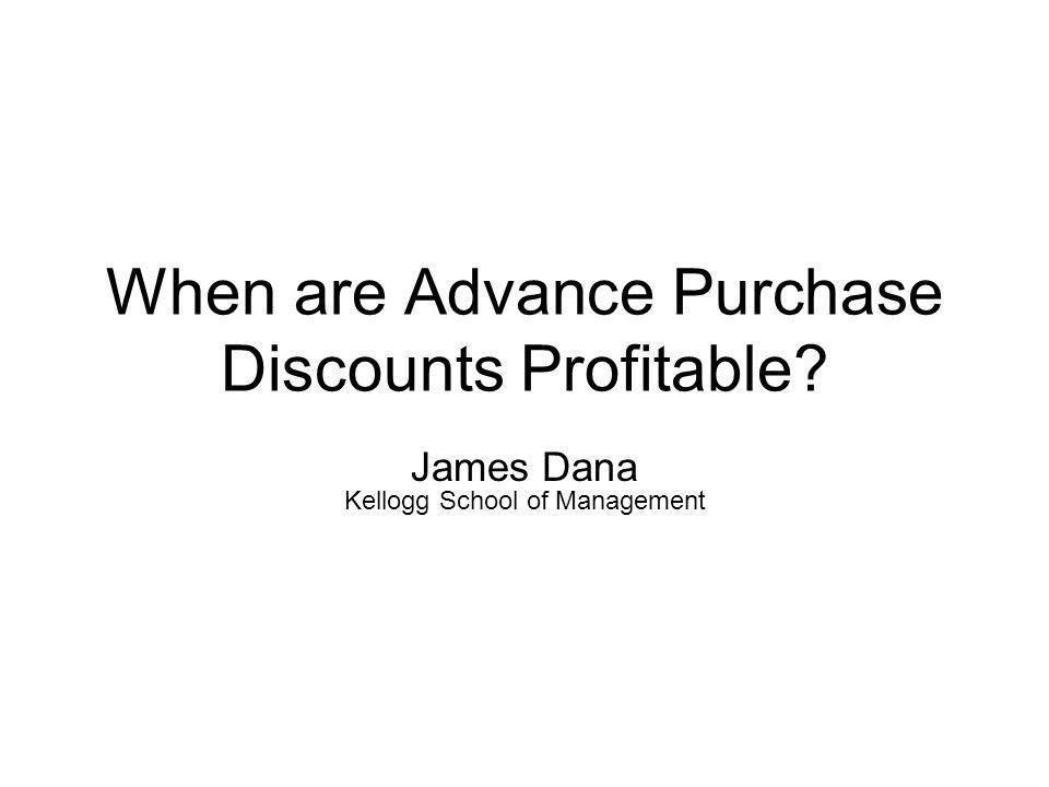When are Advance Purchase Discounts Profitable? James Dana Kellogg School of Management
