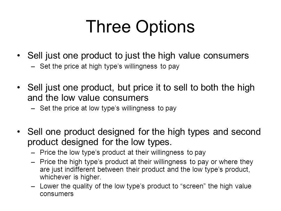 Three Options Sell just one product to just the high value consumers –Set the price at high types willingness to pay Sell just one product, but price