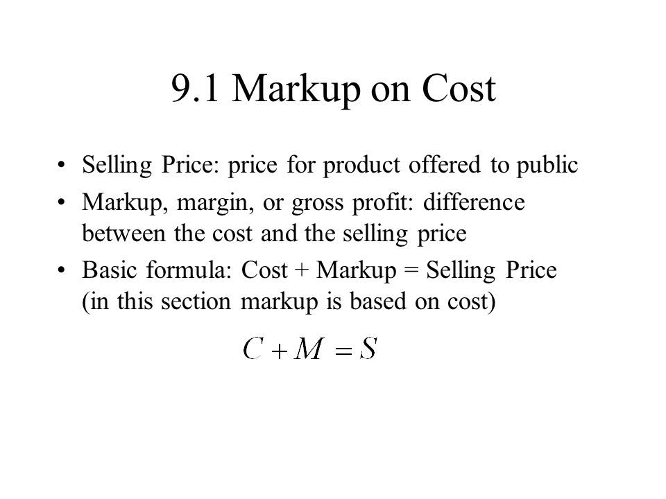 9.1 Markup on Cost Selling Price: price for product offered to public Markup, margin, or gross profit: difference between the cost and the selling price Basic formula: Cost + Markup = Selling Price (in this section markup is based on cost)