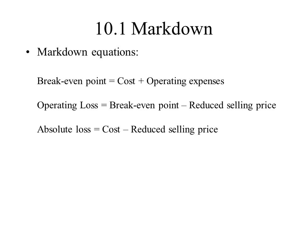 10.1 Markdown Markdown equations: Break-even point = Cost + Operating expenses Operating Loss = Break-even point – Reduced selling price Absolute loss = Cost – Reduced selling price
