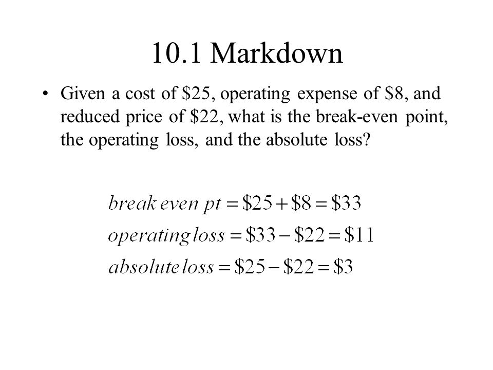 10.1 Markdown Given a cost of $25, operating expense of $8, and reduced price of $22, what is the break-even point, the operating loss, and the absolute loss?