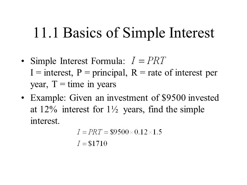11.1 Basics of Simple Interest Simple Interest Formula: I = interest, P = principal, R = rate of interest per year, T = time in years Example: Given an investment of $9500 invested at 12% interest for 1½ years, find the simple interest.