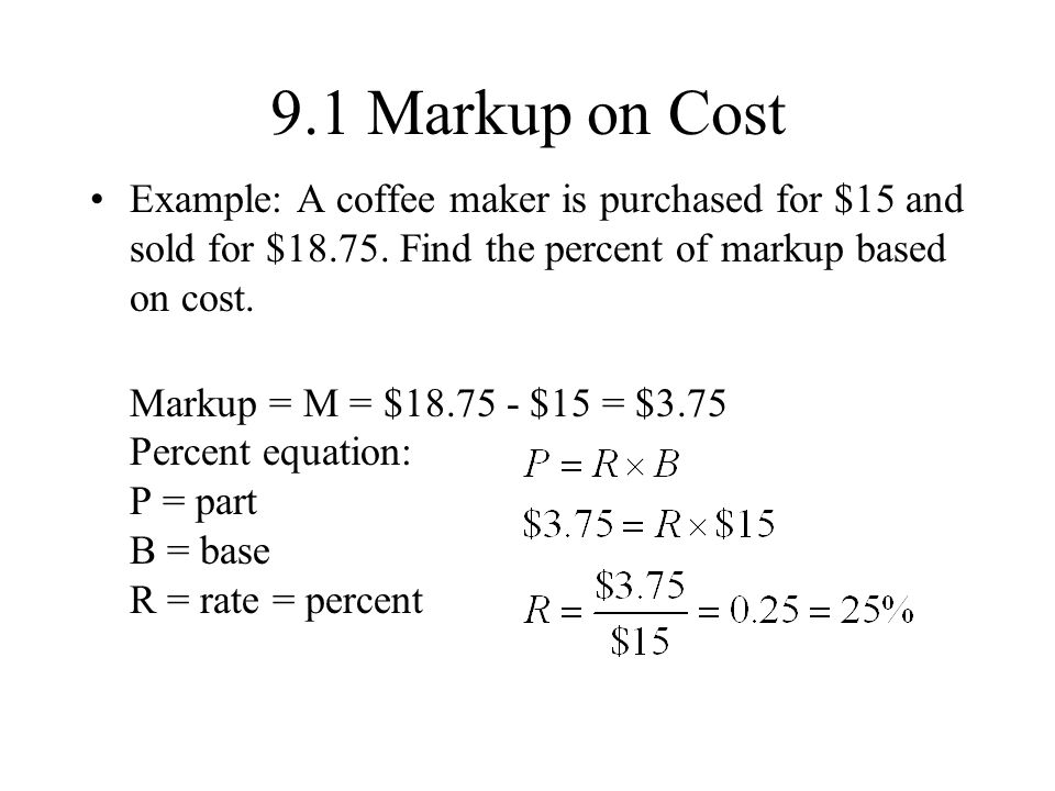 9.1 Markup on Cost Example: A coffee maker is purchased for $15 and sold for $18.75.